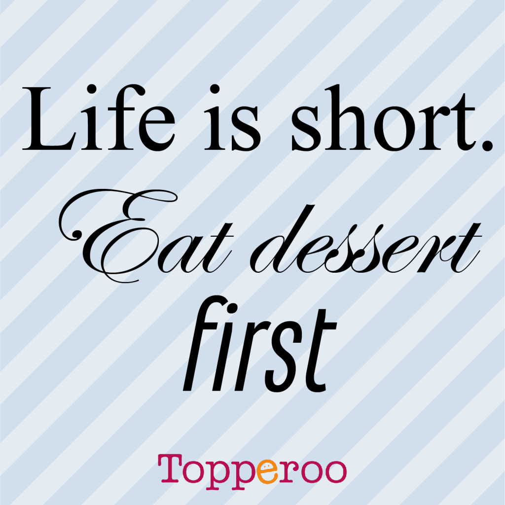 Life is short. Eat Desert First