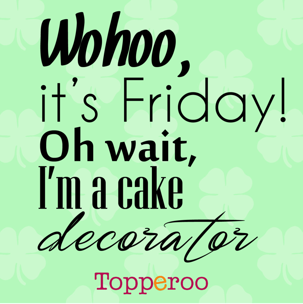 Wohoo it's Friday! Oh wait, I'm a cake decorator
