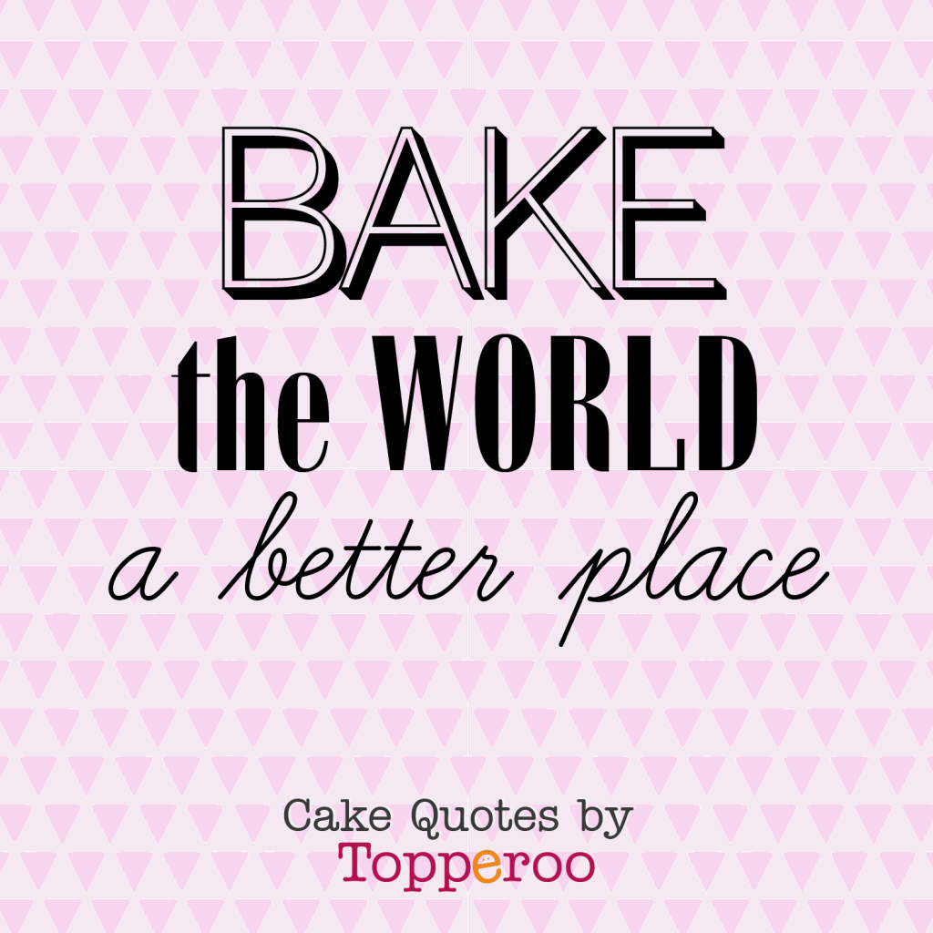 Bake the World a Better Place (cake quotes by Topperoo)