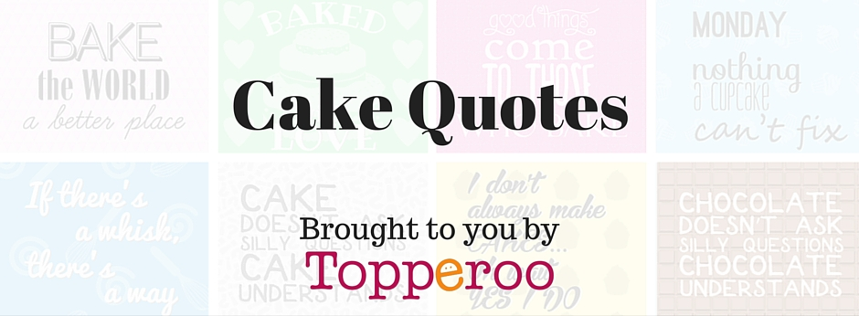 Cake Quotes - brought to you by Topperoo