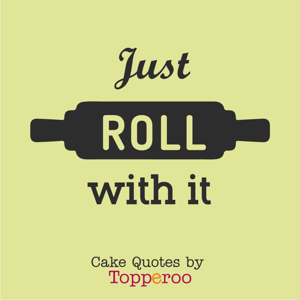 Just Roll with it - Cake Quotes by Topperoo