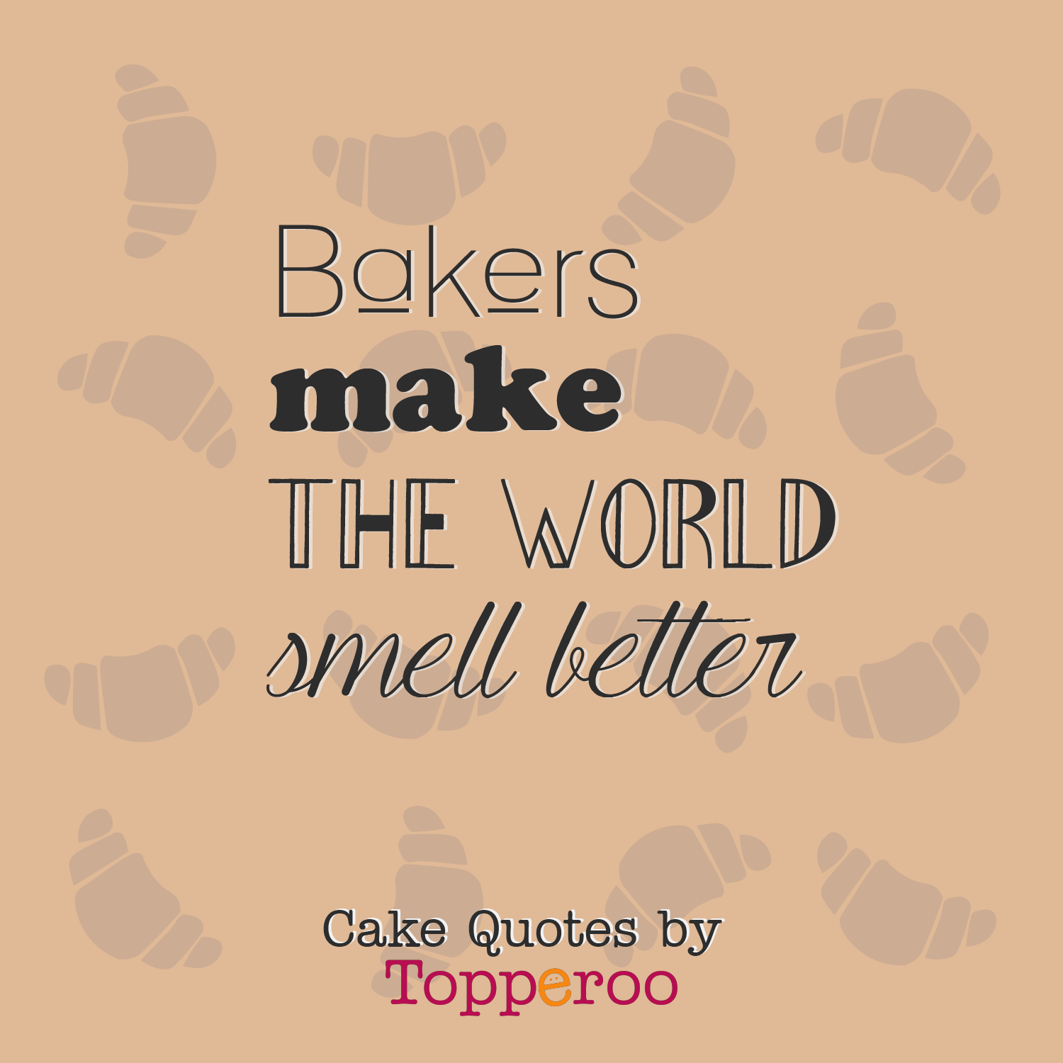 Bakers Make The World Smell Better Topperoo Cake Quotes