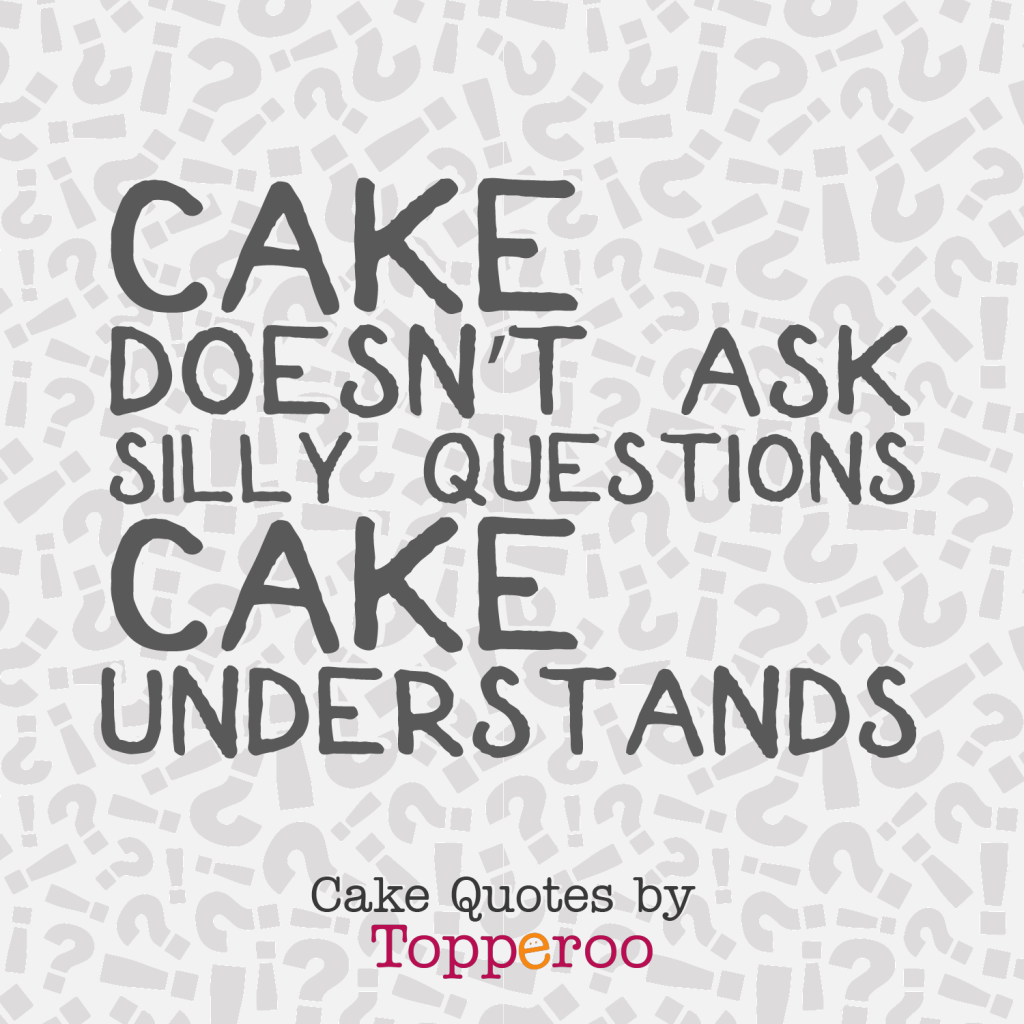 Cake Doesn't Ask Silly Questions - Topperoo Cake Quotes