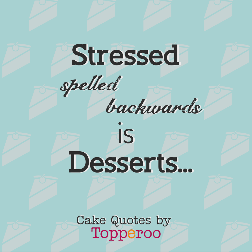 stressed-spelt-backwards-is-deserts-topperoo