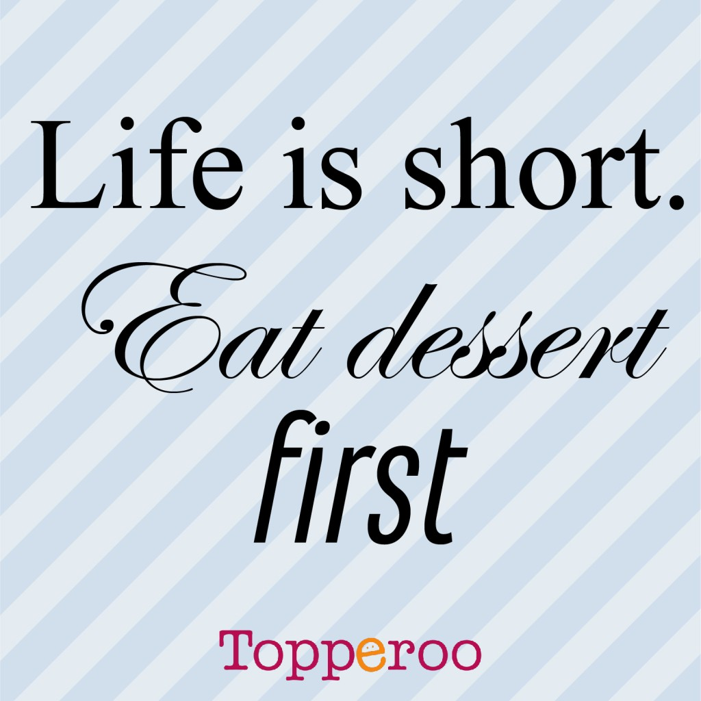 life-is-short-eat-desert-first-topperoo